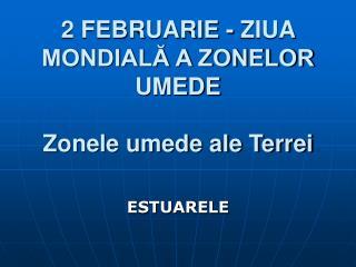 2 FEBRUARIE - ZIUA MONDIALĂ A ZONELOR UMEDE Zonele umede ale Terrei