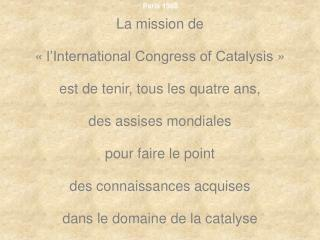 La mission de  « l'International Congress of Catalysis »  est de tenir, tous les quatre ans,