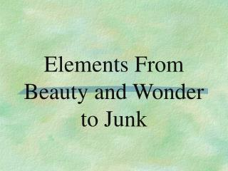 Elements From Beauty and Wonder to Junk