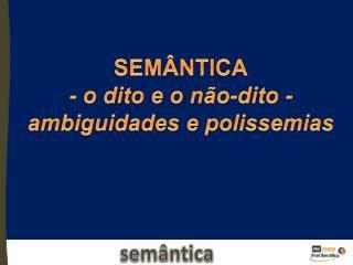 SEMÂNTICA - o dito e o não-dito - ambiguidades  e polissemias