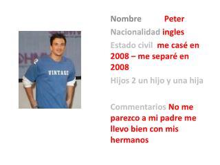 Nombre Peter Nacionalidad ingles Estado civil   me  cas é  en 2008 – me  separé en 2008