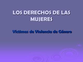 LOS DERECHOS DE LAS MUJERES Víctimas de Violencia de Género