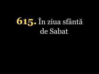 615. În ziua sfântă de Sabat