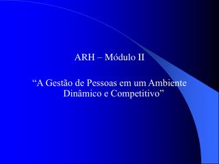 """ARH – Módulo II """"A Gestão de Pessoas em um Ambiente Dinâmico e Competitivo"""""""