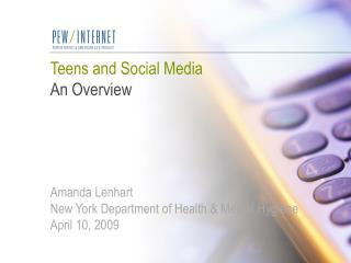Teens and Social Media An Overview     Amanda Lenhart New York Department of Health  Mental Hygiene April 10, 2009