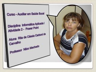 Curso - Auxiliar em Saúde Bucal Disciplina  Informática Aplicada l Atividade 2 -  Power  Point