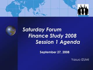 Saturday Forum      Finance Study 2008           Session 1 Agenda