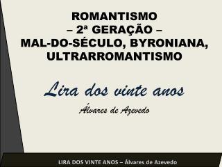 ROMANTISMO    2  GERA  O    MAL-DO-S CULO, BYRONIANA, ULTRARROMANTISMO  Lira dos vinte anos  lvares de Azevedo