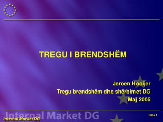 TREGU I BRENDSHËM Jeroen Hooijer Tregu brendshëm dhe shërbimet DG Maj 2005