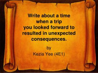 Write about a time  when a trip  you looked forward to  resulted in unexpected consequences.