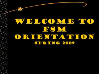 Welcome to  FSM  Orientation Spring 2009