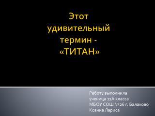Работу выполнила ученица 11А класса  МБОУ СОШ №26 г. Балаково Козина Лариса