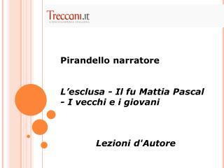 Pirandello narratore L'esclusa - Il fu Mattia Pascal - I vecchi e i giovani Lezioni d'Autore