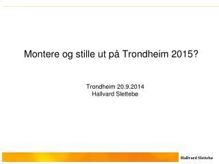 Montere og stille ut på Trondheim 2015? Trondheim 20.9.2014 Hallvard Slettebø