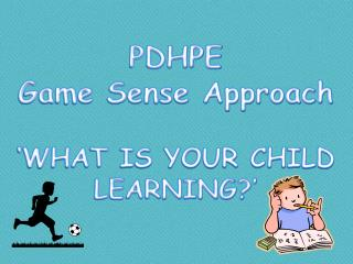 PDHPE Game Sense Approach  'WHAT IS YOUR CHILD LEARNING?'
