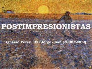POSTIMPRESIONISTAS Ignacio Pérez. IES Jorge Juan (2008/2009)