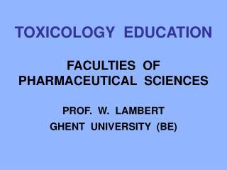TOXICOLOGY  EDUCATION    FACULTIES  OF PHARMACEUTICAL  SCIENCES   PROF.  W.  LAMBERT GHENT  UNIVERSITY  BE
