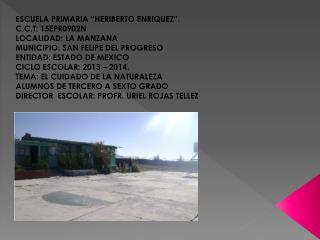 ESCUELA PRIMARIA �HERIBERTO ENRIQUEZ�. C.C.T: 15EPR0902N LOCALIDAD: LA MANZANA