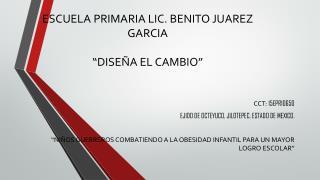 """ESCUELA PRIMARIA LIC. BENITO JUAREZ GARCIA  """" DISEÑA EL CAMBIO"""""""