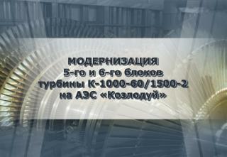 МОДЕРНИЗАЦИЯ  5-го и 6-го блоков  турбины К-1000-60/1500 -2 на АЭС «Козлодуй»