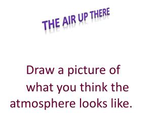 Draw a picture of 	what you  think the  atmosphere  looks  like.