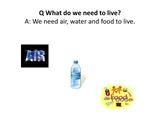 Q  What  do we need to live ? A: We need air, water and food to live.