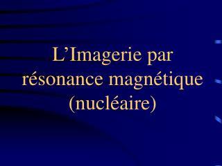 L ' Imagerie par  résonance magnétique (nucléaire)