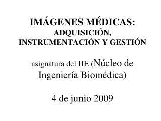 IM GENES M DICAS: ADQUISICI N, INSTRUMENTACI N Y GESTI N  asignatura del IIE N cleo de Ingenier a Biom dica   4 de junio