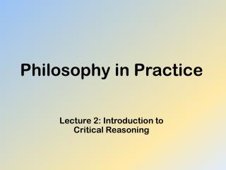 Philosophy in Practice Lecture 2: Introduction to  Critical Reasoning