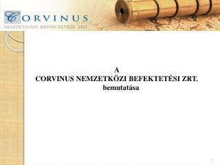 A  CORVINUS NEMZETK�ZI BEFEKTET�SI ZRT.  bemutat�sa