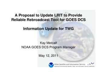 A Proposal to Update LRIT to Provide Reliable Rebroadcast Tool for GOES DCS  Information Update for TWG