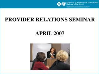 PROVIDER RELATIONS SEMINAR   APRIL 2007