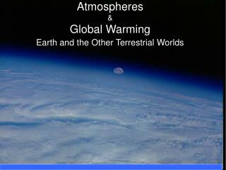 Atmospheres  & Global Warming Earth and the Other Terrestrial Worlds