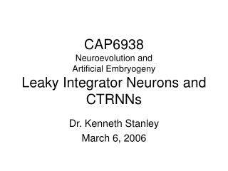 CAP6938 Neuroevolution and  Artificial Embryogeny Leaky Integrator Neurons and CTRNNs