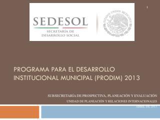 Programa  para el  Desarrollo  I nstitucional  M unicipal  ( PRODIM) 2013