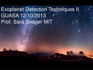 Exoplanet Detection Techniques  II GUASA 12/10/2013 Prof. Sara  Seager MIT