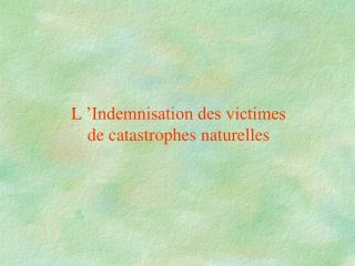 L'Indemnisation des victimes de catastrophes naturelles