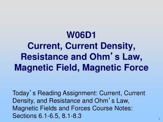 W06D1 Current, Current Density, Resistance and Ohm ' s Law, Magnetic Field, Magnetic Force