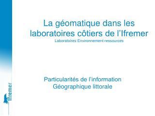 La géomatique dans les laboratoires côtiers de l'Ifremer Laboratoires Environnement ressources