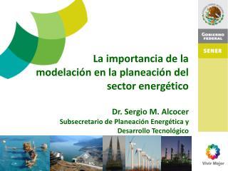 La importancia de la  modelación en la planeación del  sector energético Dr. Sergio M. Alcocer