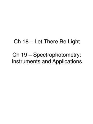 Ch 18 � Let There Be Light Ch 19 � Spectrophotometry: Instruments and Applications