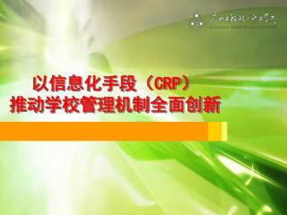 以信息化手段( CRP ) 推动学校管理机制全面创新