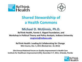 Shared Stewardship of  a Health Commons   Michael D. McGinnis, Ph.D. ReThink Health, Fannie E. Rippel Foundation, and  W
