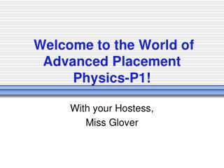 Welcome to the World of  Advanced Placement  Physics-P1!