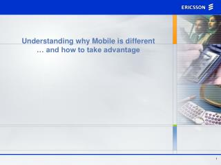 Understanding why Mobile is different  … and how to take advantage