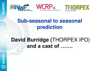 Sub-seasonal to seasonal prediction David Burridge ( THORPEX IPO) and a cast of ��.