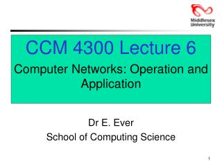 CCM 4300 Lecture 6 Computer Networks: Operation and Application Dr E. Ever
