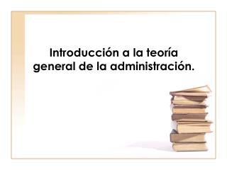 Introducción a la teoría general de la administración.