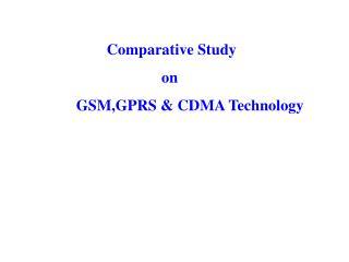 Comparative Study                       on  GSM,GPRS & CDMA Technology