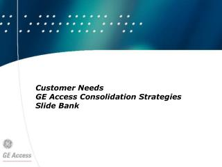 Customer Needs  GE Access Consolidation Strategies  Slide Bank